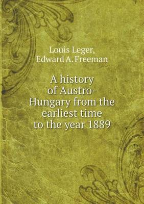 A History of Austro-Hungary from the Earliest Time to the Year 1889