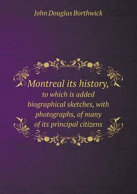 Montreal Its History, to Which Is Added Biographical Sketches, with Photographs, of Many of Its Principal Citizens
