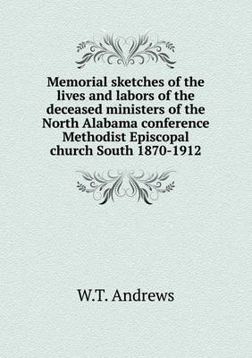 Memorial Sketches of the Lives and Labors of the Deceased Ministers of the North Alabama Conference Methodist Episcopal Church South 1870-1912
