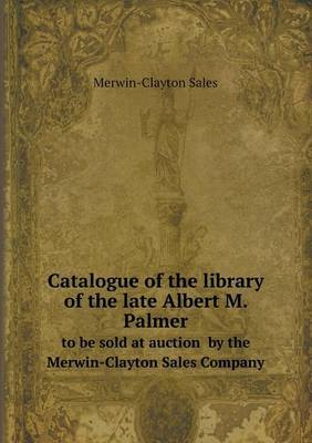 Catalogue of the Library of the Late Albert M. Palmer to Be Sold at Auction by the Merwin-Clayton Sales Company
