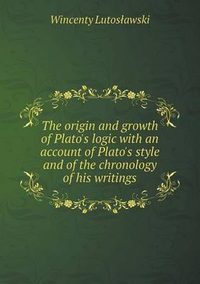 The Origin and Growth of Plato's Logic with an Account of Plato's Style and of the Chronology of His Writings