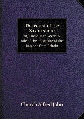 The Count of the Saxon Shore Or, the Villa in Vectis.a Tale of the Departure of the Romans from Britain