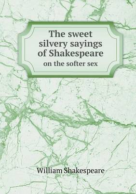 The Sweet Silvery Sayings of Shakespeare on the Softer Sex