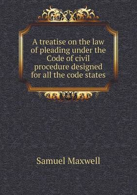 A Treatise on the Law of Pleading Under the Code of Civil Procedure Designed for All the Code States