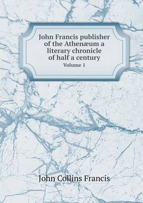 John Francis Publisher of the Athenaeum a Literary Chronicle of Half a Century Volume 1
