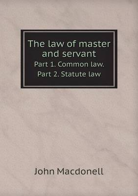 The Law of Master and Servant Part 1. Common Law. Part 2. Statute Law