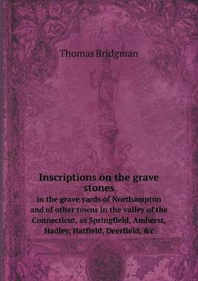 Inscriptions on the Grave Stones in the Grave Yards of Northampton and of Other Towns in the Valley of the Connecticut, as Springfield, Amherst, Hadley, Hatfield, Deerfield, &C