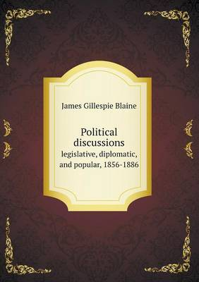 Political Discussions Legislative, Diplomatic, and Popular, 1856-1886