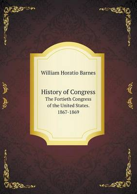 History of Congress the Fortieth Congress of the United States. 1867-1869