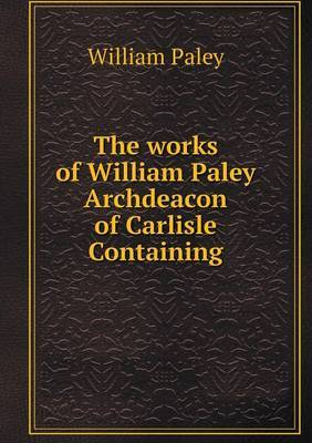 The Works of William Paley Archdeacon of Carlisle Containing