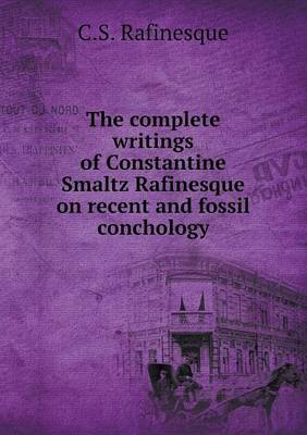 The Complete Writings of Constantine Smaltz Rafinesque on Recent and Fossil Conchology
