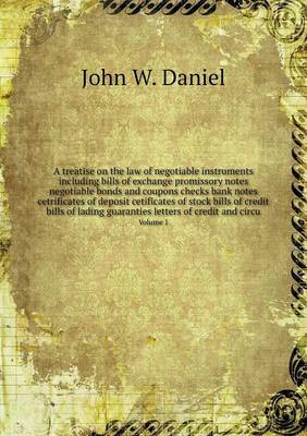 A Treatise on the Law of Negotiable Instruments Including Bills of Exchange Promissory Notes Negotiable Bonds and Coupons Checks Bank Notes Cetrificates of Deposit Cetificates of Stock Bills of Credit Bills of Lading Guaranties Letters of Credit and Circu