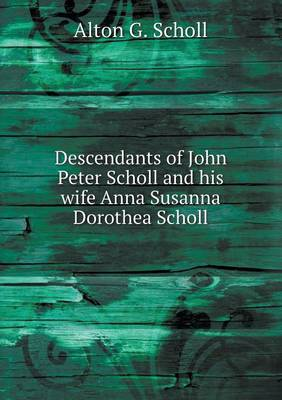 Descendants of John Peter Scholl and His Wife Anna Susanna Dorothea Scholl