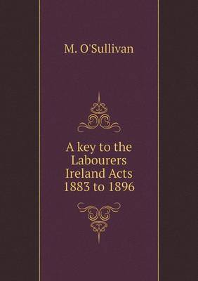 A Key to the Labourers Ireland Acts 1883 to 1896