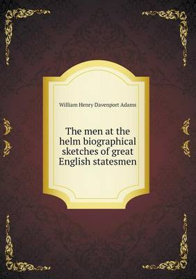 The Men at the Helm Biographical Sketches of Great English Statesmen