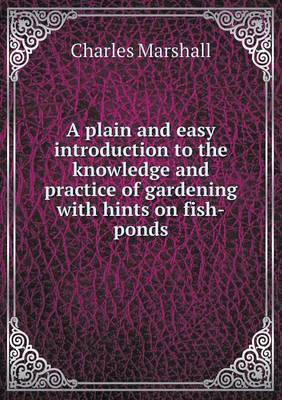 A Plain and Easy Introduction to the Knowledge and Practice of Gardening with Hints on Fish-Ponds