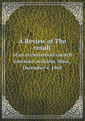 A Review of the Result of an Ecclesiastical Council Convened at Salem, Mass., December 4, 1849