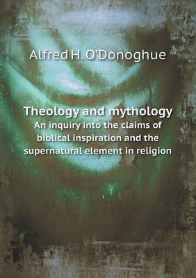 Theology and Mythology an Inquiry Into the Claims of Biblical Inspiration and the Supernatural Element in Religion