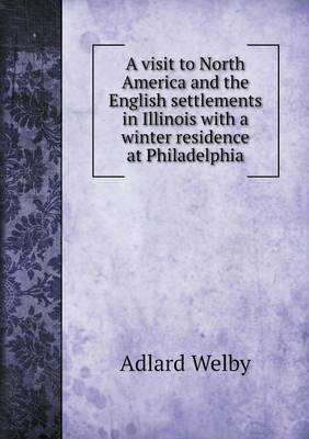 A Visit to North America and the English Settlements in Illinois with a Winter Residence at Philadelphia