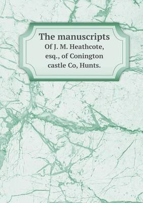 The Manuscripts of J. M. Heathcote, Esq., of Conington Castle Co, Hunts.