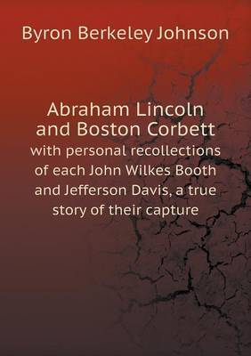 Abraham Lincoln and Boston Corbett with Personal Recollections of Each John Wilkes Booth and Jefferson Davis, a True Story of Their Capture