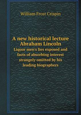 A New Historical Lecture Abraham Lincoln Liquor Men's Lies Exposed and Facts of Absorbing Interest Strangely Omitted by His Leading Biographers