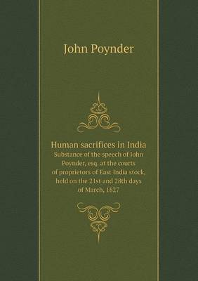 Human Sacrifices in India Substance of the Speech of John Poynder, Esq. at the Courts of Proprietors of East India Stock, Held on the 21st and 28th Days of March, 1827