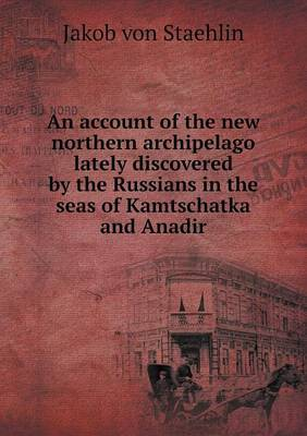 An Account of the New Northern Archipelago Lately Discovered by the Russians in the Seas of Kamtschatka and Anadir