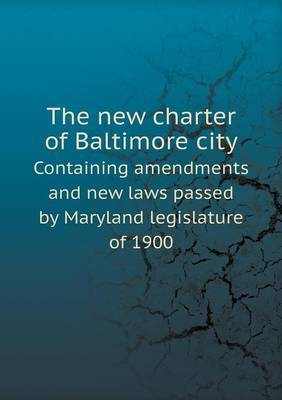The New Charter of Baltimore City Containing Amendments and New Laws Passed by Maryland Legislature of 1900