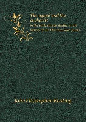 The Agape and the Eucharist in the Early Church Studies in the History of the Christian Love-Feasts