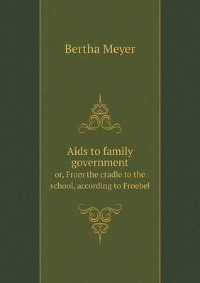 AIDS to Family Government Or, from the Cradle to the School, According to Froebel