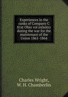 Experiences in the Ranks of Company C 81st Ohio Vol Infantry During the War for the Maintenace of the Union 1861-1864