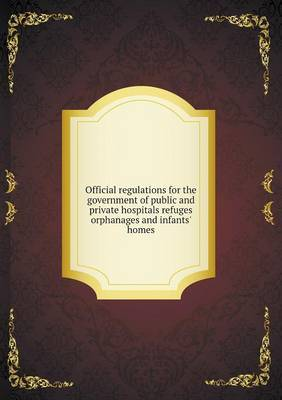 Official Regulations for the Government of Public and Private Hospitals Refuges Orphanages and Infants' Homes