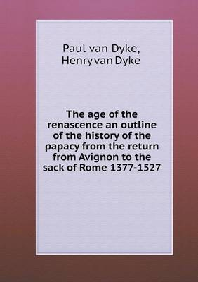 The Age of the Renascence an Outline of the History of the Papacy from the Return from Avignon to the Sack of Rome 1377-1527
