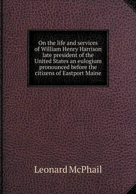 On the Life and Services of William Henry Harrison Late President of the United States an Eulogium Pronounced Before the Citizens of Eastport Maine