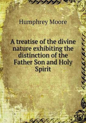 A Treatise of the Divine Nature Exhibiting the Distinction of the Father Son and Holy Spirit