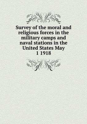 Survey of the Moral and Religious Forces in the Military Camps and Naval Stations in the United States May 1 1918