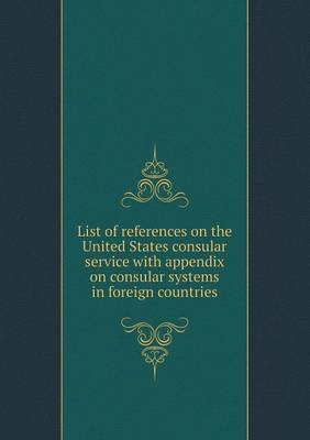 List of References on the United States Consular Service with Appendix on Consular Systems in Foreign Countries