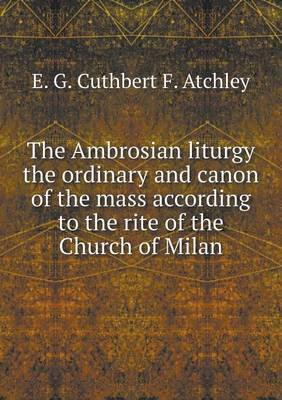 The Ambrosian Liturgy the Ordinary and Canon of the Mass According to the Rite of the Church of Milan