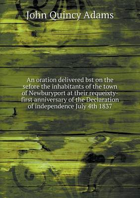 An Oration Delivered Bst on the Sefore the Inhabitants of the Town of Newburyport at Their Requeixty-First Anniversary of the Declaration of Independence July 4th 1837