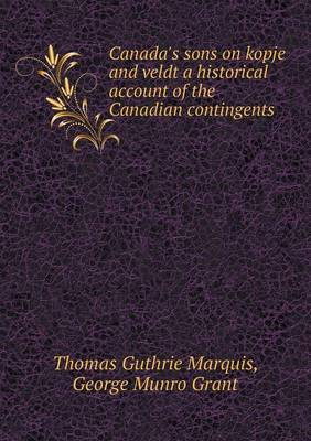 Canada's Sons on Kopje and Veldt a Historical Account of the Canadian Contingents