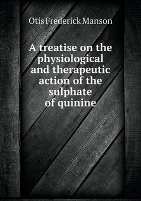 A Treatise on the Physiological and Therapeutic Action of the Sulphate of Quinine