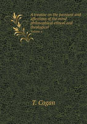 A Treatise on the Passions and Affections of the Mind Philosophical Ethical and Theological Volume 4