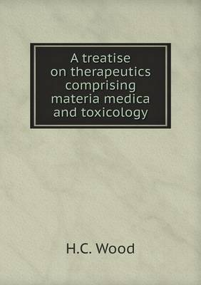 A Treatise on Therapeutics Comprising Materia Medica and Toxicology