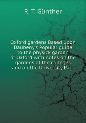 Oxford Gardens Based Upon Daubeny's Popular Guide to the Physick Garden of Oxford with Notes on the Gardens of the Colleges and on the University Park