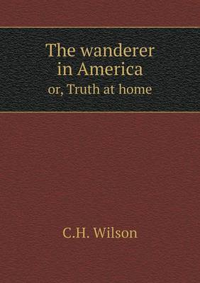 The Wanderer in America Or, Truth at Home