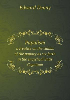 Papalism a Treatise on the Claims of the Papacy as Set Forth in the Encyclical Satis Cognitum