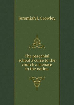 The Parochial School a Curse to the Church a Menace to the Nation