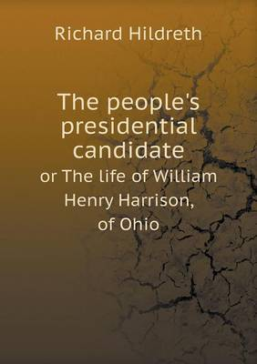 The People's Presidential Candidate or the Life of William Henry Harrison, of Ohio