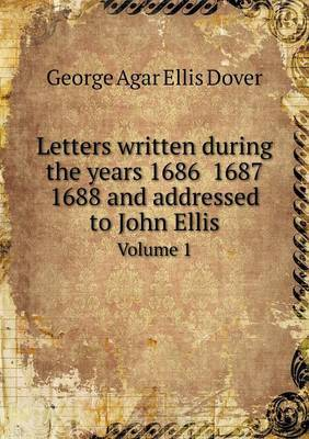 Letters Written During the Years 1686 1687 1688 and Addressed to John Ellis Volume 1